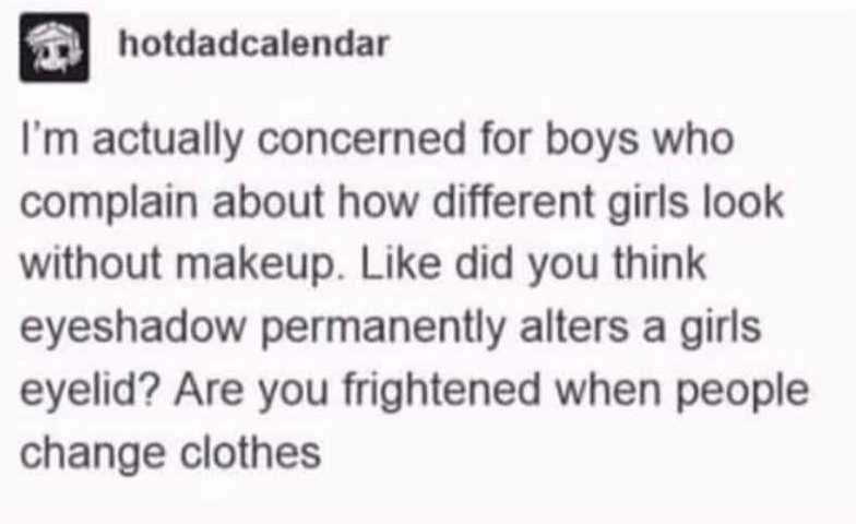 Rectangle - hotdadcalendar I'm actually concerned for boys who complain about how different girls look without makeup. Like did you think eyeshadow permanently alters a girls eyelid? Are you frightened when people change clothes
