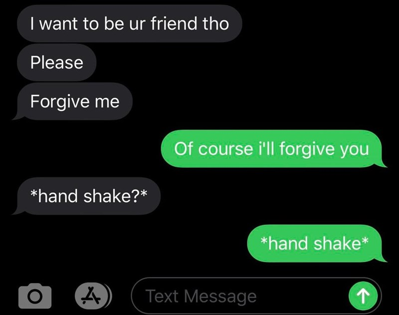 Product - I want to be ur friend tho Please Forgive me Of course i'll forgive you *hand shake?* *hand shake* Text Message 个