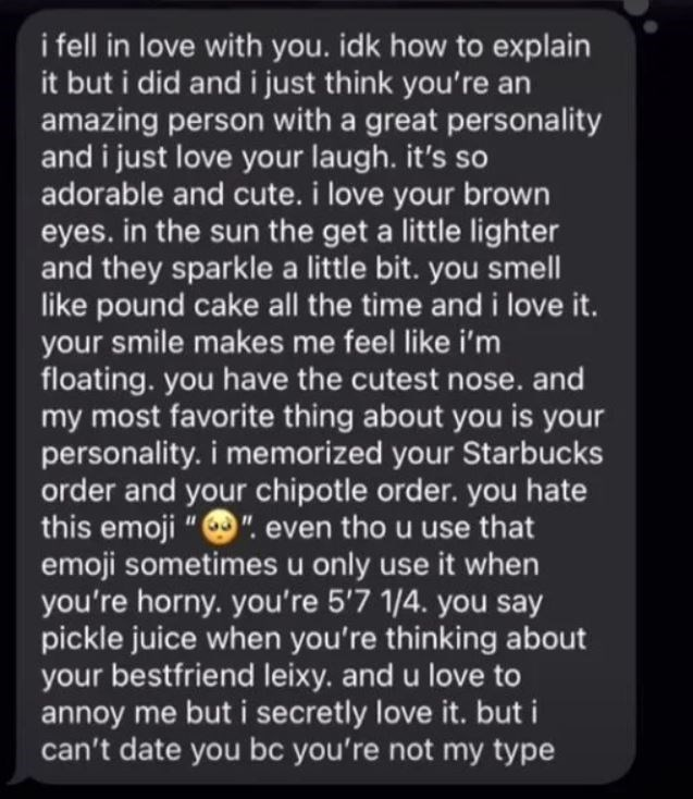 Font - i fell in love with you. idk how to explain it but i did and i just think you're an amazing person with a great personality and i just love your laugh. it's so adorable and cute. i love your brown in the sun the get a little lighter and they sparkle a little bit. you smell like pound cake all the time and i love it. your smile makes me feel like i'm floating. you have the cutest nose. and my most favorite thing about you is your personality. i memorized your Starbucks order and your chipo