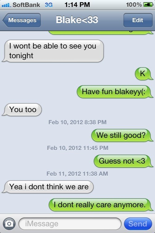 Light - il. SoftBank 3G 1:14 PM 100% Messages Blake<33 Edit I wont be able to see you tonight K Have fun blakeyy(: You too Feb 10, 2012 8:38 PM We still good? Feb 10, 2012 11:45 PM Guess not <3 Feb 11, 2012 11:38 AM Yea i dont think we are I dont really care anymore. iMessage Send