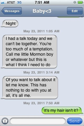 Font - all. AT&T 3G 7:51 AM Messages Baby<3 Edit Night May 23, 2011 1:05 AM I had a talk today and we can't be together. You're too much of a temptation. Call me little Mormon boy or whatever but this is what I think I need to do May 23, 2011 3:14 AM Of you want to talk about it let me know. This has nothing to do with you at all, it's all me. May 23, 2011 7:50 AM It's my hair isn't it? Send