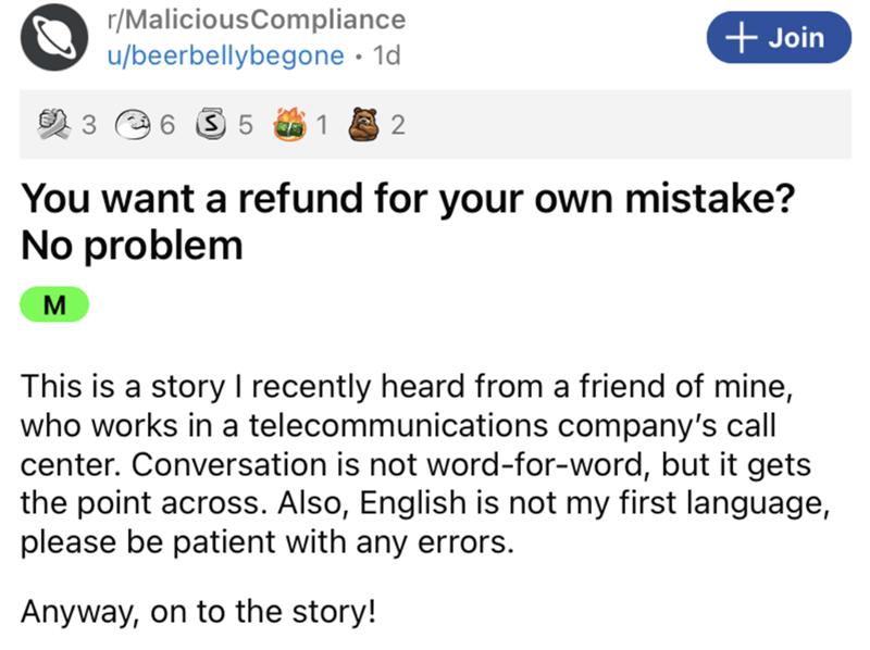 Font - r/MaliciousCompliance u/beerbellybegone · 1d + Join 3 e 6 S 5 1 You want a refund for your own mistake? No problem M This is a story I recently heard from a friend of mine, who works in a telecommunications company's call center. Conversation is not word-for-word, but it gets the point across. Also, English is not my first language, please be patient with any errors. Anyway, on to the story!