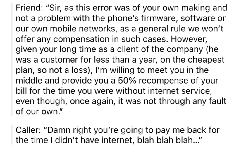 """Font - Friend: """"Sir, as this error was of your own making and not a problem with the phone's firmware, software or our own mobile networks, as a general rule we won't offer any compensation in such cases. However, given your long time as a client of the company (he was a customer for less than a year, on the cheapest plan, so not a loss), I'm willing to meet you in the middle and provide you a 50% recompense of your bill for the time you were without internet service, even though, once again, it"""