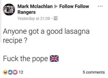 Font - Mark Mclachlan Follow Follow Rangers Yesterday at 21:08 Anyone got a good lasagna recipe ? Fuck the pope 00 12 5 comments
