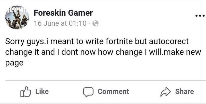 Rectangle - Foreskin Gamer 16 June at 01:10 O Sorry guys.i meant to write fortnite but autocorect change it and I dont now how change I will.make new page Like ל1 Comment Share