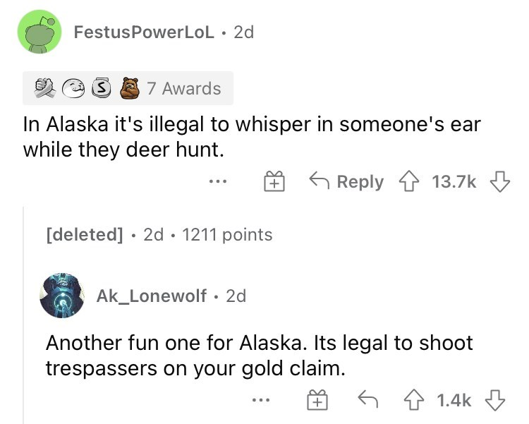 Font - FestusPowerLoL • 2d 7 Awards In Alaska it's illegal to whisper in someone's ear while they deer hunt. Reply 1 13.7k [deleted] · 2d · 1211 points Ak_Lonewolf · 2d Another fun one for Alaska. Its legal to shoot trespassers on your gold claim. 6 4 1.4k 3