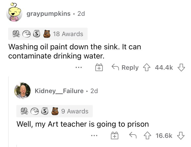 Font - graypumpkins · 2d 18 Awards Washing oil paint down the sink. It can contaminate drinking water. G Reply 1 44.4k Kidney_Failure · 2d 9 Awards Well, my Art teacher is going to prison 16.6k