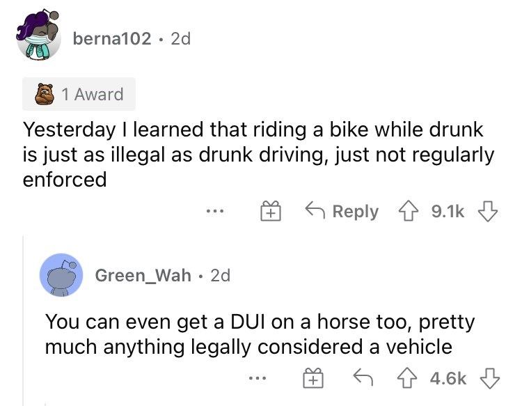 Font - berna102 · 2d 1 Award Yesterday I learned that riding a bike while drunk is just as illegal as drunk driving, just not regularly enforced G Reply 9.1k 3 + Green_Wah · 2d You can even get a DUI on a horse too, pretty much anything legally considered a vehicle 6 4 4.6k