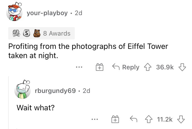 Font - your-playboy • 2d 8 Awards Profiting from the photographs of Eiffel Tower taken at night. 6 Reply 1 36.9k + ... rburgundy69 · 2d Wait what? 6 4 11.2k ...