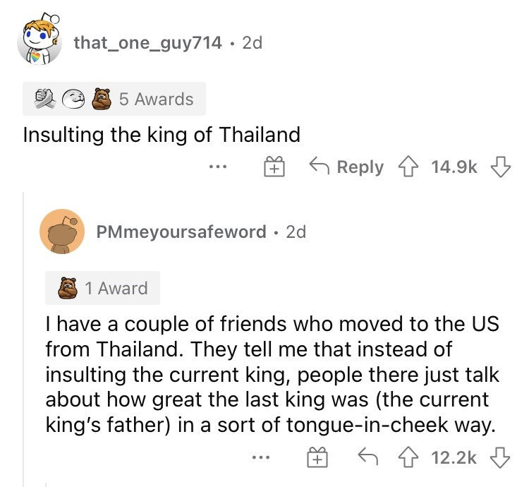 Font - that_one_guy714 · 2d 5 Awards Insulting the king of Thailand Reply 1 14.9k 3 + PMmeyoursafeword · 2d 2 1 Award I have a couple of friends who moved to the US from Thailand. They tell me that instead of insulting the current king, people there just talk about how great the last king was (the current king's father) in a sort of tongue-in-cheek way. 6 4 12.2k ...