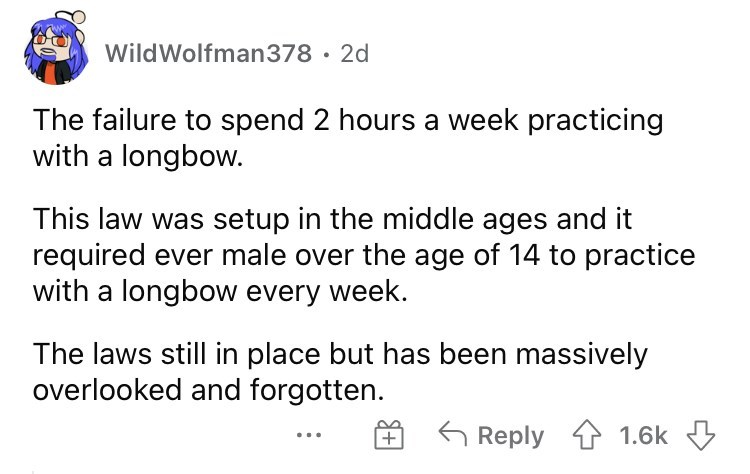 Font - WildWolfman378 · 2d The failure to spend 2 hours a week practicing with a longbow. This law was setup in the middle ages and it required ever male over the age of 14 to practice with a longbow every week. The laws still in place but has been massively overlooked and forgotten. Reply 1 1.6k 3 +