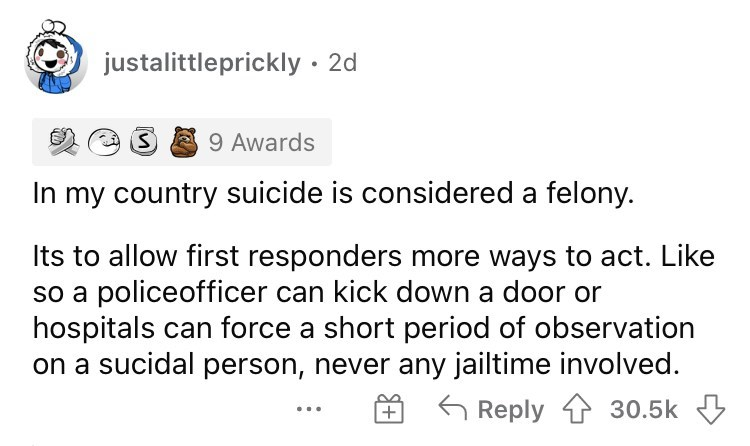 Font - justalittleprickly · 2d 9 Awards In my country suicide is considered a felony. Its to allow first responders more ways to act. Like so a policeofficer can kick down a door or hospitals can force a short period of observation on a sucidal person, never any jailtime involved. Reply 1 30.5k +