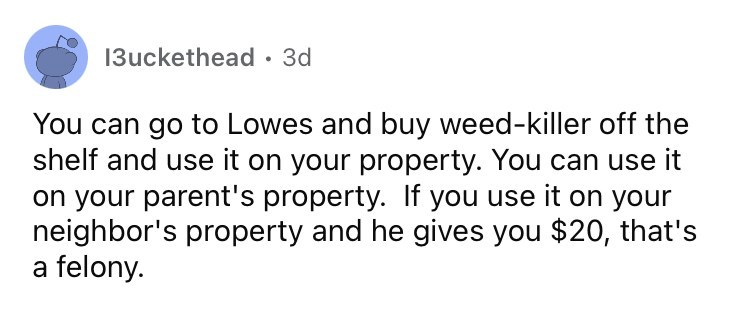 Font - 13uckethead · 3d You can go to Lowes and buy weed-killer off the shelf and use it on your property. You can use it on your parent's property. If you use it on your neighbor's property and he gives you $20, that's a felony.