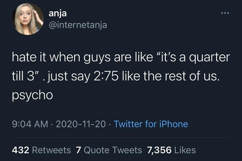"""Font - anja @internetanja hate it when guys are like """"it's a quarter till 3"""" . just say 2:75 like the rest of us. psycho 9:04 AM · 2020-11-20 · Twitter for iPhone 432 Retweets 7 Quote Tweets 7,356 Likes"""