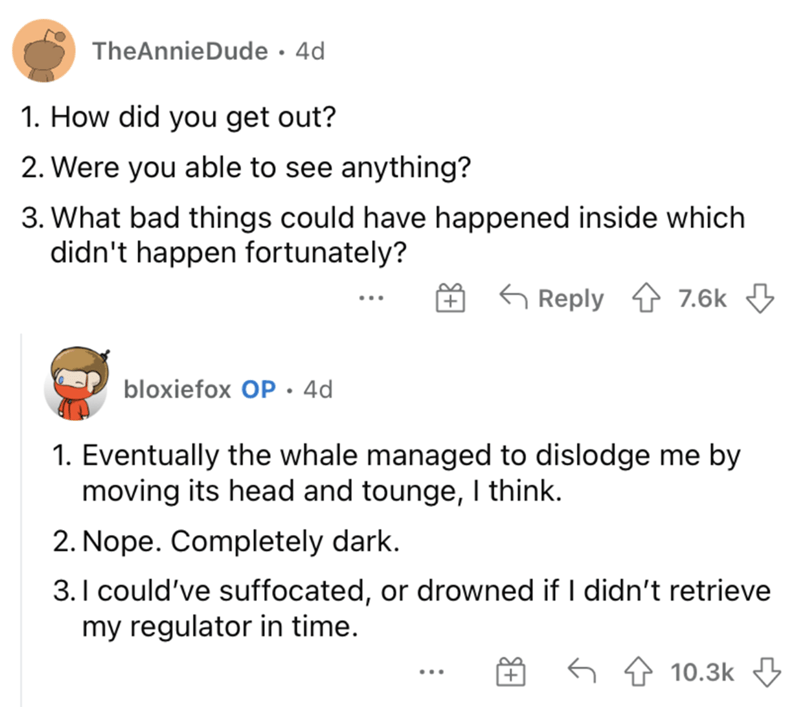 Font - TheAnnieDude · 4d 1. How did you get out? 2. Were you able to see anything? 3. What bad things could have happened inside which didn't happen fortunately? G Reply 4 7.6k 3 bloxiefox OP.4d 1. Eventually the whale managed to dislodge me by moving its head and tounge, I think. 2. Nope. Completely dark. 3.I could've suffocated, or drowned if I didn't retrieve my regulator in time. 10.3k 3 ...