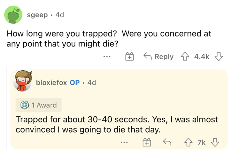 Product - sgeep · 4d How long were you trapped? Were you concerned at any point that you might die? G Reply 1 4.4k 3 bloxiefox OP.4d O 1 Award Trapped for about 30-40 seconds. Yes, I was almost convinced I was going to die that day. ...
