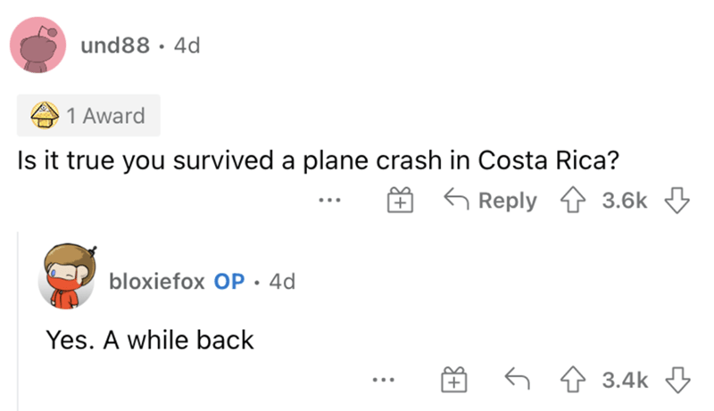 Font - und88 · 4d 1 Award Is it true you survived a plane crash in Costa Rica? G Reply 1 3.6k 3 bloxiefox OP• 4d Yes. A while back 6 4 3.4k 3 ...