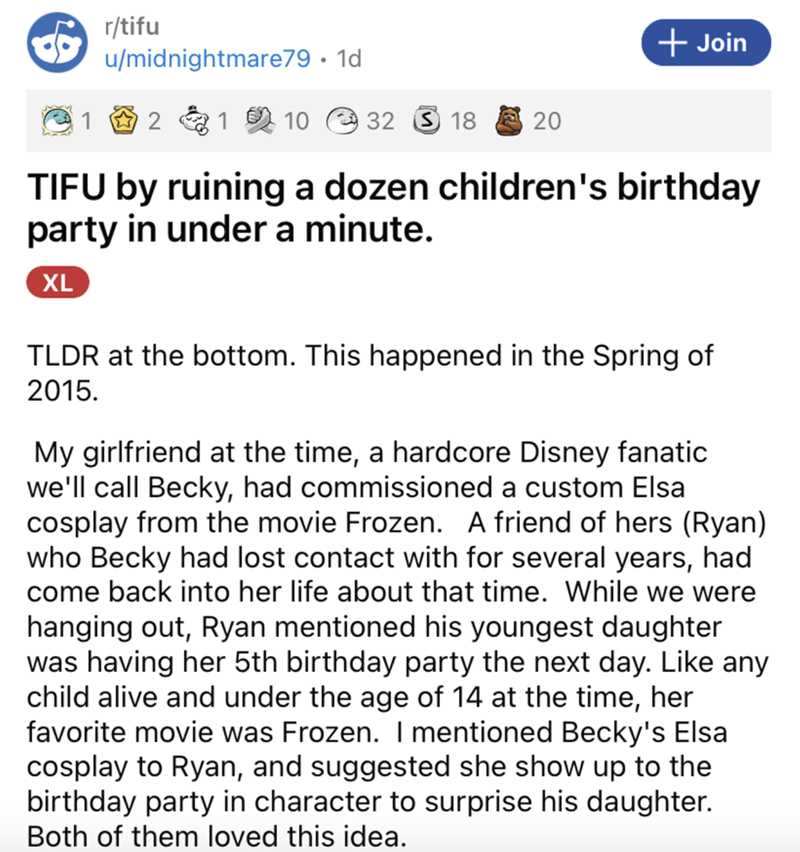 Font - r/tifu u/midnightmare79 · 1d + Join 2 &1 2 10 32 3 18 20 TIFU by ruining a dozen children's birthday party in under a minute. XL TLDR at the bottom. This happened in the Spring of 2015. My girlfriend at the time, a hardcore Disney fanatic we'll call Becky, had commissioned a custom Elsa cosplay from the movie Frozen. A friend of hers (Ryan) who Becky had lost contact with for several years, had come back into her life about that time. While we were hanging out, Ryan mentioned his youngest