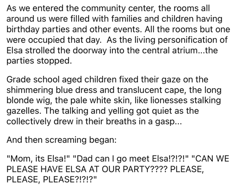 Font - As we entered the community center, the rooms all around us were filled with families and children having birthday parties and other events. All the rooms but one were occupied that day. As the living personification of Elsa strolled the doorway into the central atrium...the parties stopped. Grade school aged children fixed their gaze on the shimmering blue dress and translucent cape, the long blonde wig, the pale white skin, like lionesses stalking gazelles. The talking and yelling got q