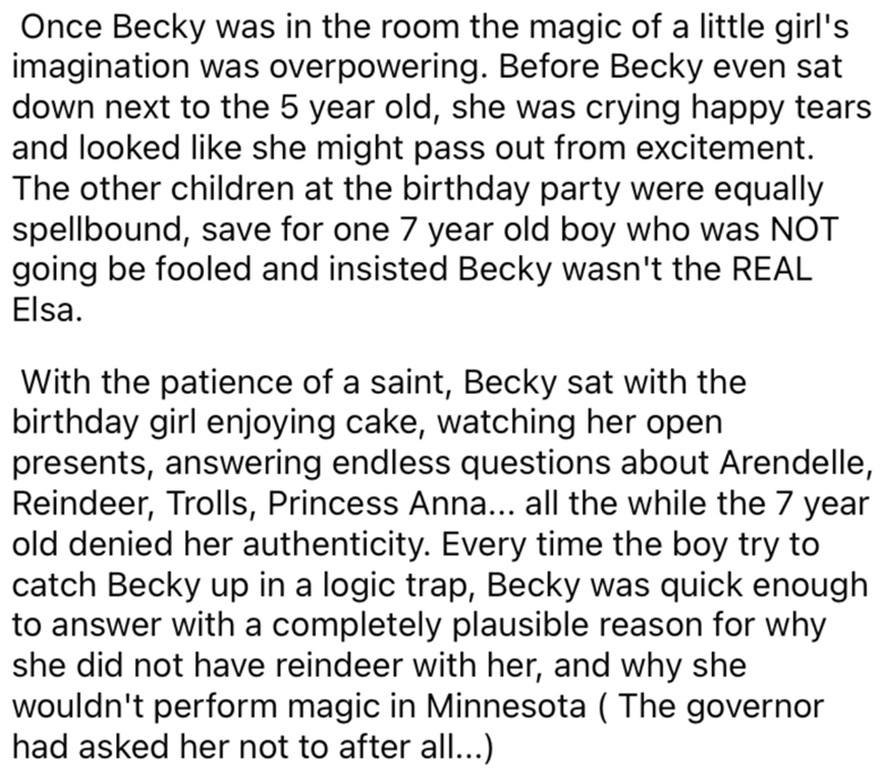 Font - Once Becky was in the room the magic of a little girl's imagination was overpowering. Before Becky even sat down next to the 5 year old, she was crying happy tears and looked like she might pass out from excitement. The other children at the birthday party were equally spellbound, save for one 7 year old boy who was NOT going be fooled and insisted Becky wasn't the REAL Elsa. With the patience of a saint, Becky sat with the birthday girl enjoying cake, watching her open presents, answerin
