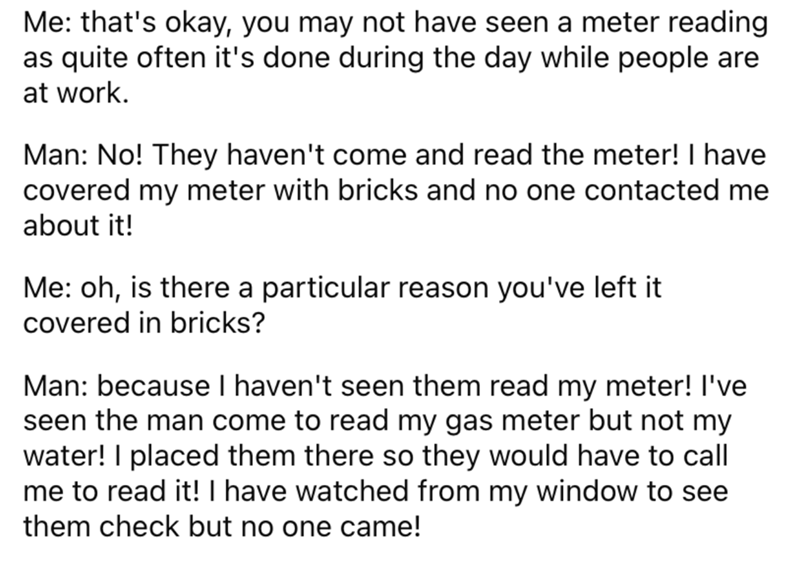 Font - Me: that's okay, you may not have seen a meter reading as quite often it's done during the day while people are at work. Man: No! They haven't come and read the meter! I have covered my meter with bricks and no one contacted me about it! Me: oh, is there a particular reason you've left it covered in bricks? Man: because I haven't seen them read my meter! I've seen the man come to read my gas meter but not my water! I placed them there so they would have to call me to read it! I have watch