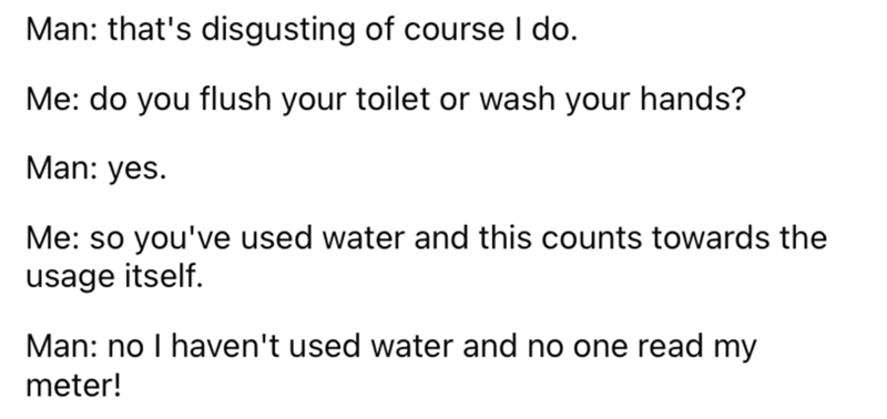 Font - Man: that's disgusting of course I do. Me: do you flush your toilet or wash your hands? Man: yes. Me: so you've used water and this counts towards the usage itself. Man: no I haven't used water and no one read my meter!