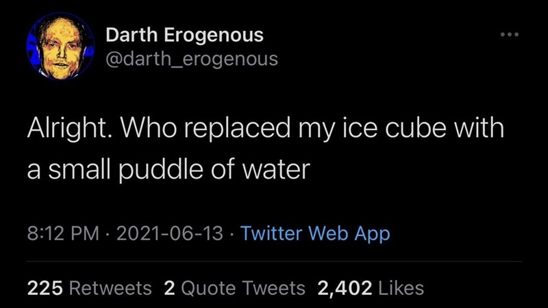 Organism - Darth Erogenous @darth_erogenous Alright. Who replaced my ice cube with a small puddle of water 8:12 PM · 2021-06-13 · Twitter Web App 225 Retweets 2 Quote Tweets 2,402 Likes