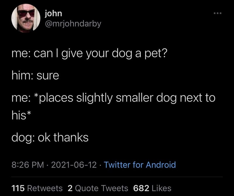 Organism - john @mrjohndarby me: can I give your dog a pet? him: sure me: *places slightly smaller dog next to his* dog: ok thanks 8:26 PM · 2021-06-12 · Twitter for Android 115 Retweets 2 Quote Tweets 682 Likes
