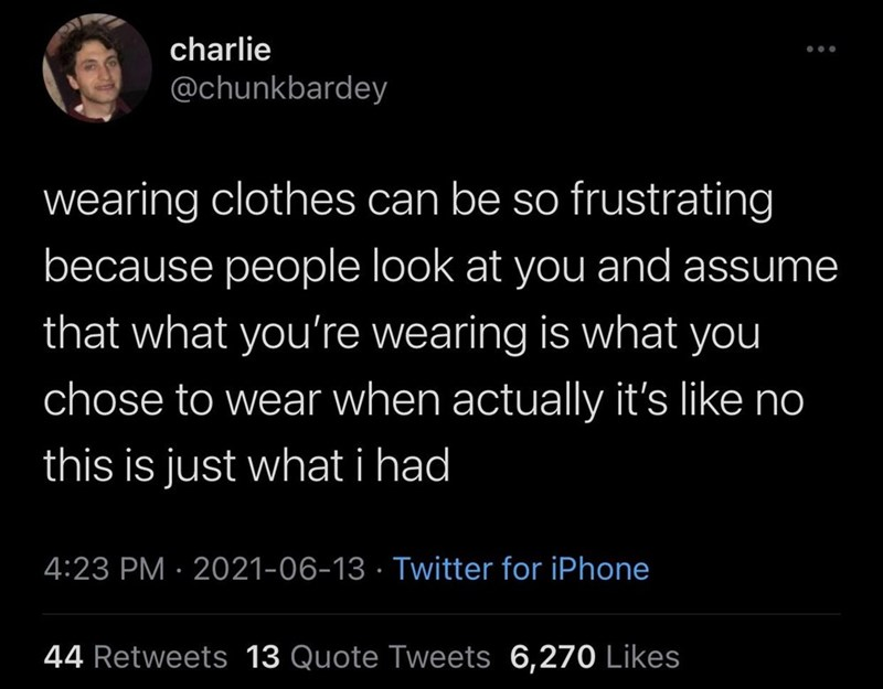 Organism - charlie ... @chunkbardey wearing clothes can be so frustrating because people look at you and assume that what you're wearing is what you chose to wear when actually it's like no this is just what i had 4:23 PM · 2021-06-13 · Twitter for iPhone 44 Retweets 13 Quote Tweets 6,270 Likes