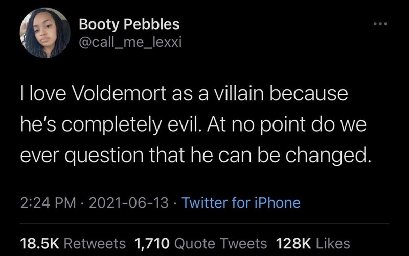 Font - Booty Pebbles @call_me_lexxi I love Voldemort as a villain because he's completely evil. At no point do we ever question that he can be changed. 2:24 PM · 2021-06-13 · Twitter for iPhone 18.5K Retweets 1,710 Quote Tweets 128K Likes