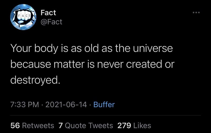Font - Fact ... @Fact Your body is as old as the universe because matter is never created or destroyed. 7:33 PM · 2021-06-14 · Buffer 56 Retweets 7 Quote Tweets 279 Likes