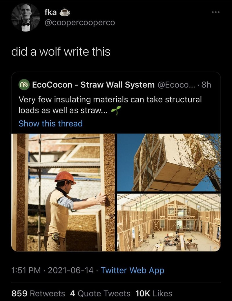World - fka @coopercooperco did a wolf write this N EcoCocon - Straw Wall System @Ecoco... · 8h Very few insulating materials can take structural loads as well as straw... Show this thread 1:51 PM · 2021-06-14 · Twitter Web App 859 Retweets 4 Quote Tweets 10K Likes
