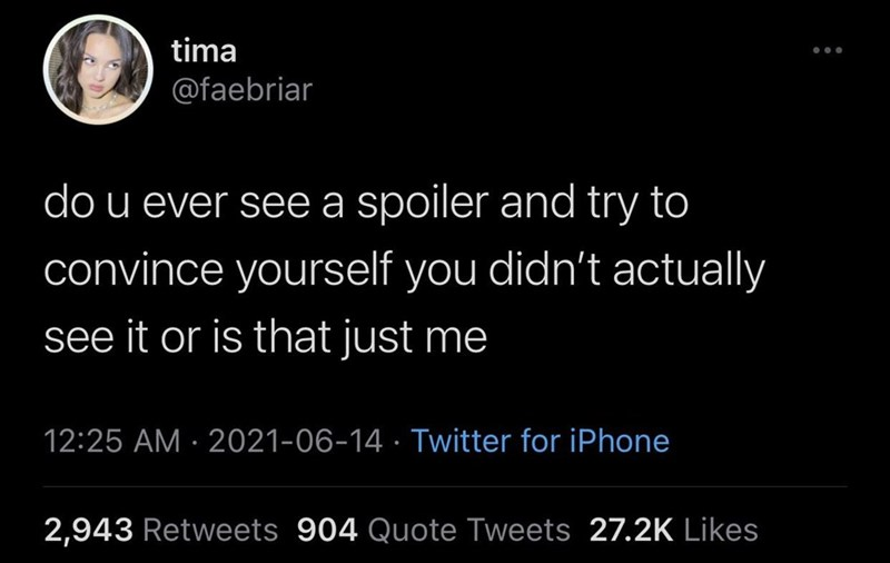 Font - tima @faebriar do u ever see a spoiler and try to convince yourself you didn't actually see it or is that just me 12:25 AM · 2021-06-14 · Twitter for iPhone 2,943 Retweets 904 Quote Tweets 27.2K Likes