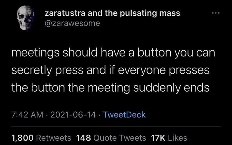 Font - zaratustra and the pulsating mass ... @zarawesome meetings should have a button you can secretly press and if everyone presses the button the meeting suddenly ends 7:42 AM · 2021-06-14 · TweetDeck 1,800 Retweets 148 Quote Tweets 17K Likes