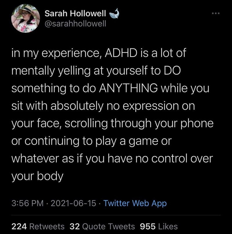 Font - Sarah Hollowell @sarahhollowell in my experience, ADHD is a lot of mentally yelling at yourself to DO something to do ANYTHING while you sit with absolutely no expression on your face, scrolling through your phone or continuing to play a game or whatever as if you have no control over your body 3:56 PM · 2021-06-15 · Twitter Web App 224 Retweets 32 Quote Tweets 955 Likes