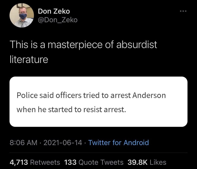 Font - Don Zeko @Don_Zeko This is a masterpiece of absurdist literature Police said officers tried to arrest Anderson when he started to resist arrest. 8:06 AM · 2021-06-14 · Twitter for Android 4,713 Retweets 133 Quote Tweets 39.8K Likes