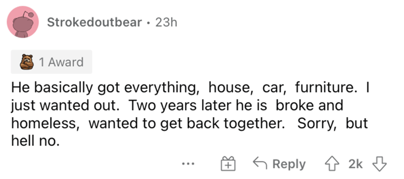 Rectangle - Strokedoutbear · 23h 1 Award He basically got everything, house, car, furniture. I just wanted out. Two years later he is broke and homeless, wanted to get back together. Sorry, but hell no. 6 Reply 1 2k 3