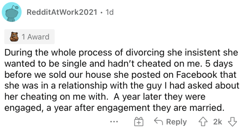 Font - RedditAtWork2021 · 1d 1 Award During the whole process of divorcing she insistent she wanted to be single and hadn't cheated on me. 5 days before we sold our house she posted on Facebook that she was in a relationship with the guy I had asked about her cheating on me with. A year later they were engaged, a year after engagement they are married. 6 Reply 1 2k 3 ...