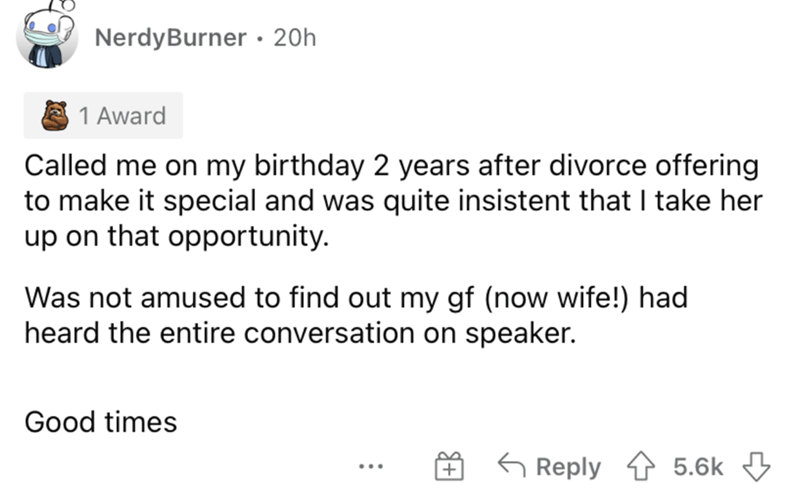 Font - NerdyBurner · 20h 1 Award Called me on my birthday 2 years after divorce offering to make it special and was quite insistent that I take her up on that opportunity. Was not amused to find out my gf (now wife!) had heard the entire conversation on speaker. Good times 6 Reply 4 5.6k 3 ...