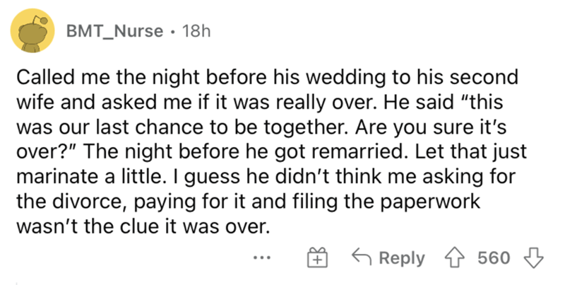 """Font - BMT_Nurse · 18h Called me the night before his wedding to his second wife and asked me if it was really over. He said """"this was our last chance to be together. Are you sure it's over?"""" The night before he got remarried. Let that just marinate a little. I guess he didn't think me asking for the divorce, paying for it and filing the paperwork wasn't the clue it was over. 6 Reply 1 560 ..."""