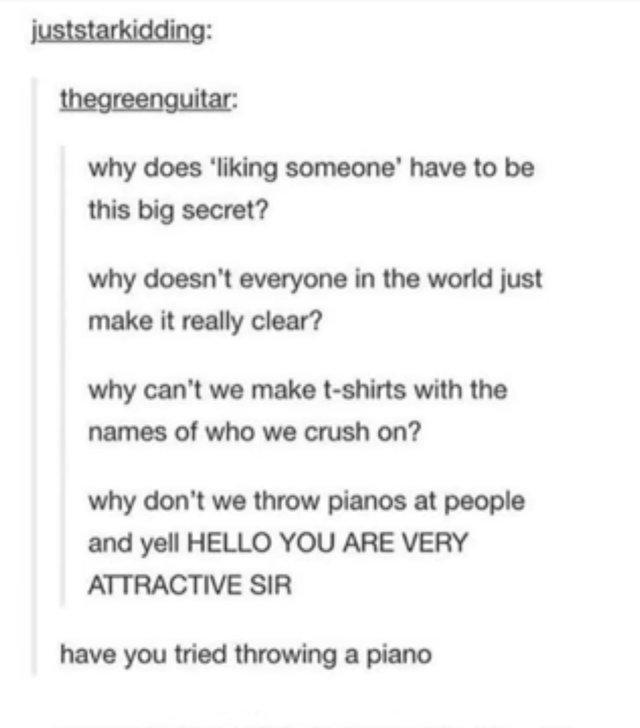 Font - juststarkidding: thegreenguitar: why does 'liking someone' have to be this big secret? why doesn't everyone in the world just make it really clear? why can't we make t-shirts with the names of who we crush on? why don't we throw pianos at people and yell HELLO YOU ARE VERY ATTRACTIVE SIR have you tried throwing a piano