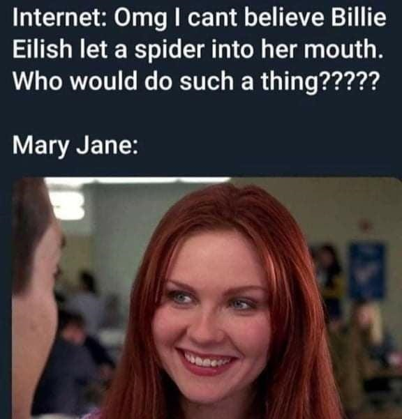 Forehead - Internet: Omg I cant believe Billie Eilish let a spider into her mouth. Who would do such a thing????? Mary Jane: