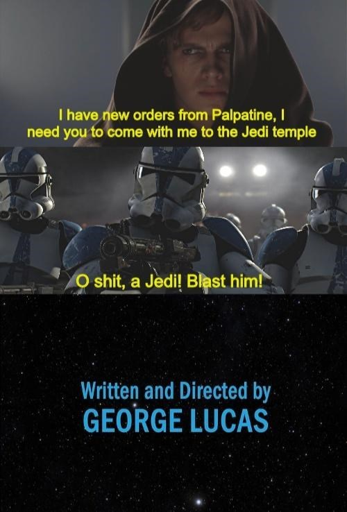 World - I have new orders from Palpatine, I need you to come with me to the Jedi temple O shit, a Jedi! Blast him! Written and Directed by GEORGE LUCAS