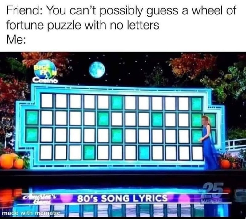 World - Friend: You can't possibly guess a wheel of fortune puzzle with no letters Me: BIG Cosino 25 80's SONG LYRICS WORE made with mematic