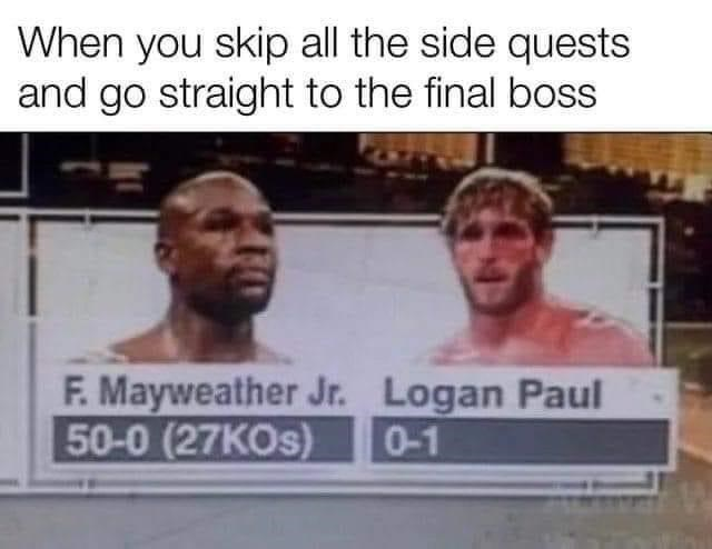 Forehead - When you skip all the side quests and go straight to the final boss F. Mayweather Jr. Logan Paul 50-0 (27KOS) 0-1