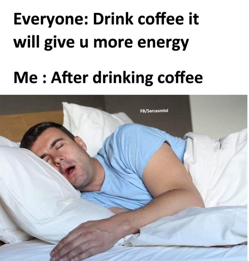Comfort - Everyone: Drink coffee it will give u more energy Me : After drinking coffee FB/Sarcasmlol