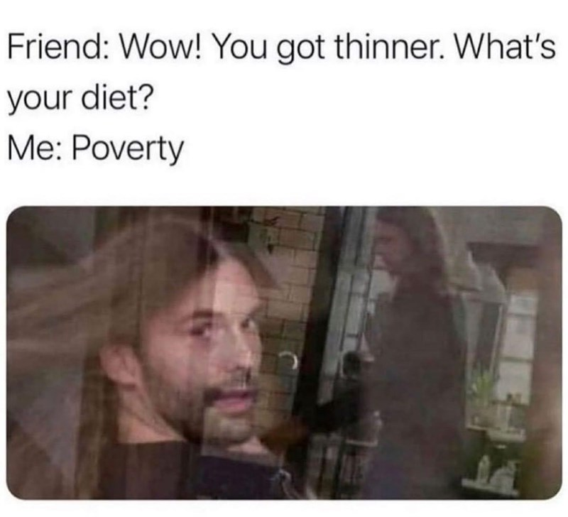 Beard - Friend: Wow! You got thinner. What's your diet? Me: Poverty