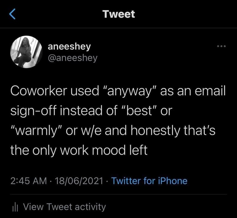 """Organism - Tweet aneeshey @aneeshey Coworker used """"anyway"""" as an email sign-off instead of """"best"""" or """"warmly"""" or w/e and honestly that's the only work mood left 2:45 AM · 18/06/2021 · Twitter for iPhone uli View Tweet activity"""