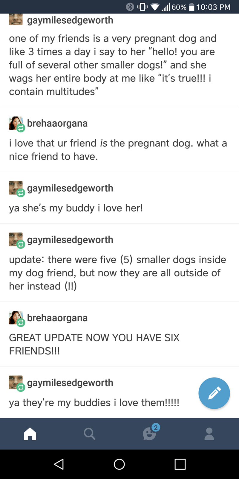 """Font - 60% 10:03 PM gaymilesedgeworth one of my friends is a very pregnant dog and like 3 times a day i say to her """"hello! you are full of several other smaller dogs!"""" and she wags her entire body at me like """"it's true!!! i contain multitudes"""" brehaaorgana i love that ur friend is the pregnant dog. what a nice friend to have. gaymilesedgeworth ya she's my buddy i love her! gaymilesedgeworth update: there were five (5) smaller dogs inside my dog friend, but now they are all outside of her instead"""