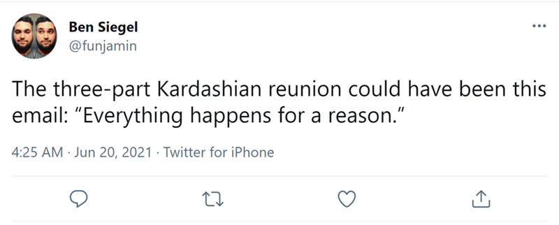 """Font - Ben Siegel @funjamin The three-part Kardashian reunion could have been this email: """"Everything happens for a reason."""" 4:25 AM · Jun 20, 2021 · Twitter for iPhone"""